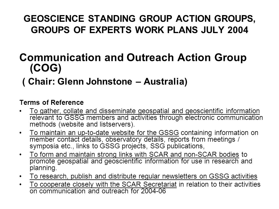 GEOSCIENCE STANDING GROUP ACTION GROUPS, GROUPS OF EXPERTS WORK PLANS JULY 2004 Communication and Outreach Action Group (COG) ( Chair: Glenn Johnstone – Australia) Terms of Reference To gather, collate and disseminate geospatial and geoscientific information relevant to GSSG members and activities through electronic communication methods (website and listservers).