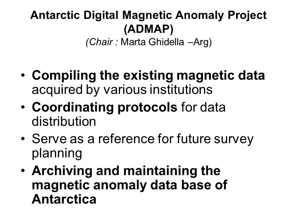 Antarctic Digital Magnetic Anomaly Project (ADMAP) (Chair : Marta Ghidella –Arg) Compiling the existing magnetic data acquired by various institutions Coordinating protocols for data distribution Serve as a reference for future survey planning Archiving and maintaining the magnetic anomaly data base of Antarctica