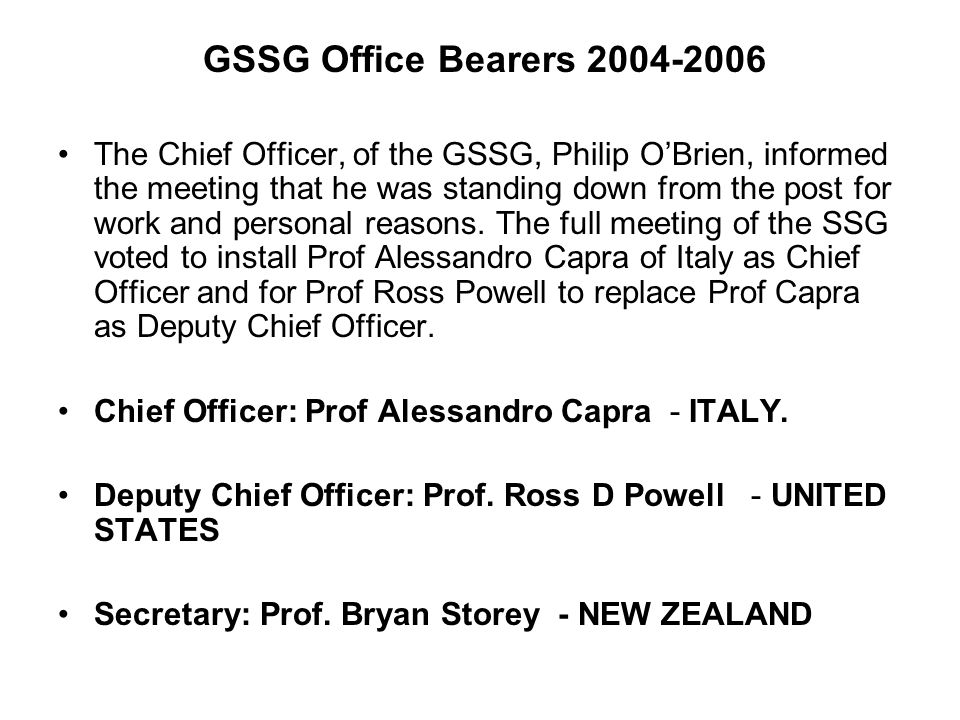 GSSG Office Bearers 2004-2006 The Chief Officer, of the GSSG, Philip OBrien, informed the meeting that he was standing down from the post for work and personal reasons.