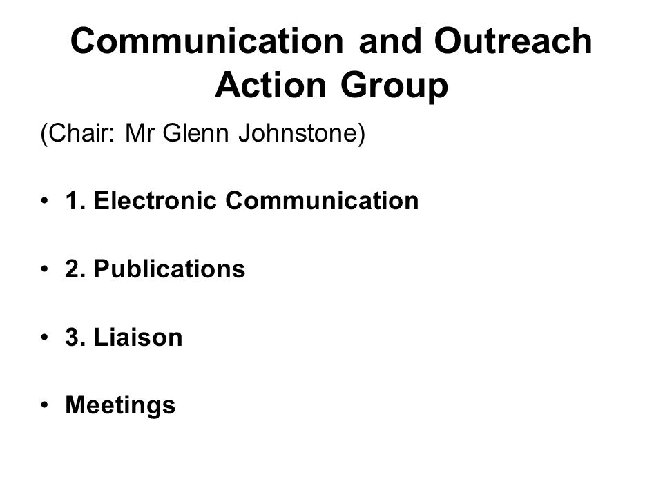Communication and Outreach Action Group (Chair: Mr Glenn Johnstone) 1.