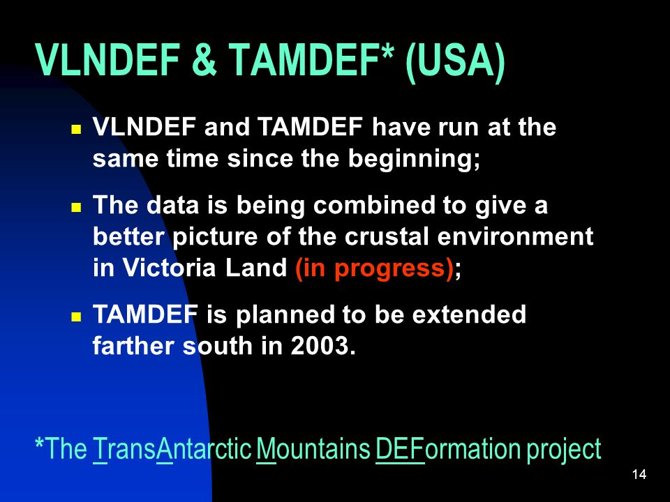 14 VLNDEF & TAMDEF* (USA) VLNDEF and TAMDEF have run at the same time since the beginning; The data is being combined to give a better picture of the crustal environment in Victoria Land (in progress); TAMDEF is planned to be extended farther south in 2003.