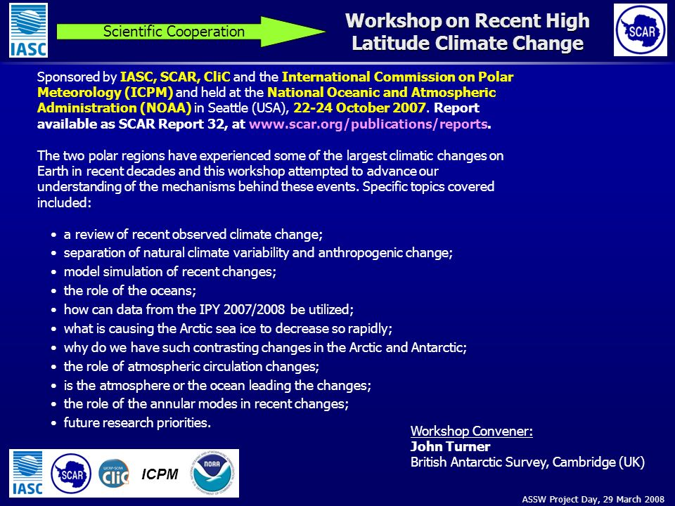 ASSW Project Day, 29 March 2008 Workshop on Recent High Latitude Climate Change Scientific Cooperation ICPM Sponsored by IASC, SCAR, CliC and the International Commission on Polar Meteorology (ICPM) and held at the National Oceanic and Atmospheric Administration (NOAA) in Seattle (USA), 22-24 October 2007.