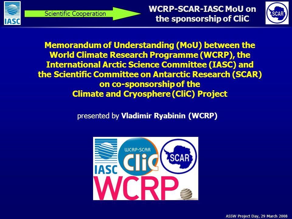 ASSW Project Day, 29 March 2008 WCRP-SCAR-IASC MoU on the sponsorship of CliC Scientific Cooperation Memorandum of Understanding (MoU) between the World Climate Research Programme (WCRP), the International Arctic Science Committee (IASC) and the Scientific Committee on Antarctic Research (SCAR) on co-sponsorship of the Climate and Cryosphere (CliC) Project presented by Vladimir Ryabinin (WCRP)
