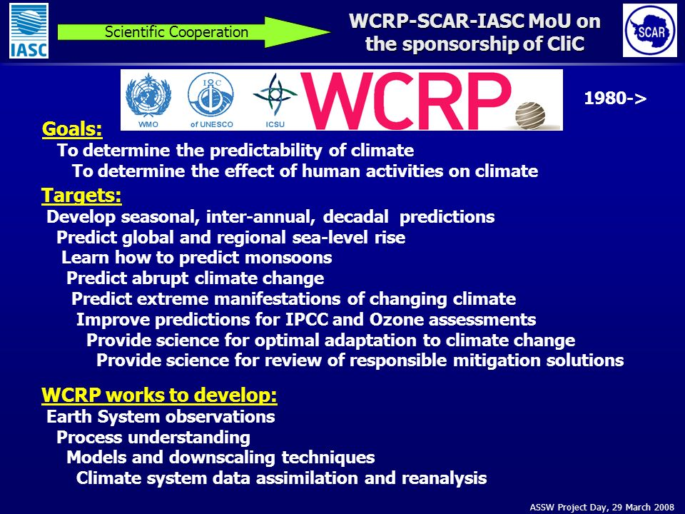 ASSW Project Day, 29 March 2008 WCRP-SCAR-IASC MoU on the sponsorship of CliC Scientific Cooperation Goals: To determine the predictability of climate To determine the effect of human activities on climate Targets: Develop seasonal, inter-annual, decadal predictions Predict global and regional sea-level rise Learn how to predict monsoons Predict abrupt climate change Predict extreme manifestations of changing climate Improve predictions for IPCC and Ozone assessments Provide science for optimal adaptation to climate change Provide science for review of responsible mitigation solutions WCRP works to develop: Earth System observations Process understanding Models and downscaling techniques Climate system data assimilation and reanalysis 1980->
