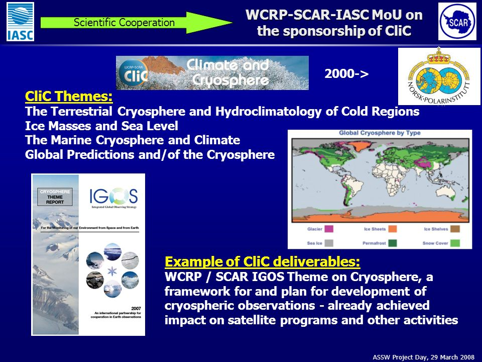 ASSW Project Day, 29 March 2008 WCRP-SCAR-IASC MoU on the sponsorship of CliC Scientific Cooperation CliC Themes: The Terrestrial Cryosphere and Hydroclimatology of Cold Regions Ice Masses and Sea Level The Marine Cryosphere and Climate Global Predictions and/of the Cryosphere Example of CliC deliverables: WCRP / SCAR IGOS Theme on Cryosphere, a framework for and plan for development of cryospheric observations - already achieved impact on satellite programs and other activities 2000->