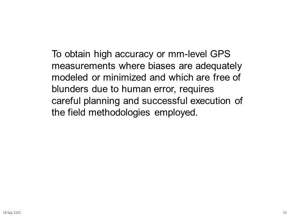 19 July 200110 To obtain high accuracy or mm-level GPS measurements where biases are adequately modeled or minimized and which are free of blunders due to human error, requires careful planning and successful execution of the field methodologies employed.