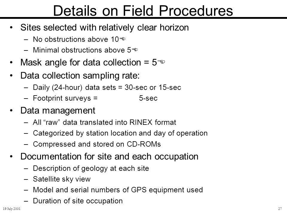 19 July 200127 Details on Field Procedures Sites selected with relatively clear horizon –No obstructions above 10 –Minimal obstructions above 5 Mask angle for data collection = 5 Data collection sampling rate: –Daily (24-hour) data sets = 30-sec or 15-sec –Footprint surveys = 5-sec Data management –All raw data translated into RINEX format –Categorized by station location and day of operation –Compressed and stored on CD-ROMs Documentation for site and each occupation –Description of geology at each site –Satellite sky view –Model and serial numbers of GPS equipment used –Duration of site occupation