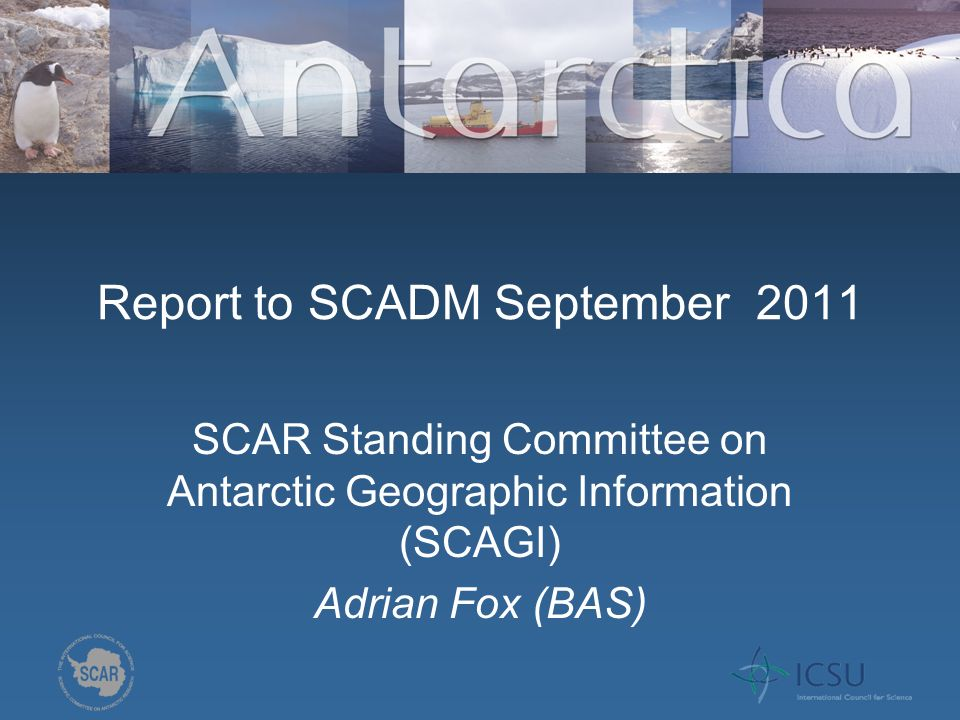 Report to SCADM September 2011 SCAR Standing Committee on Antarctic Geographic Information (SCAGI) Adrian Fox (BAS)