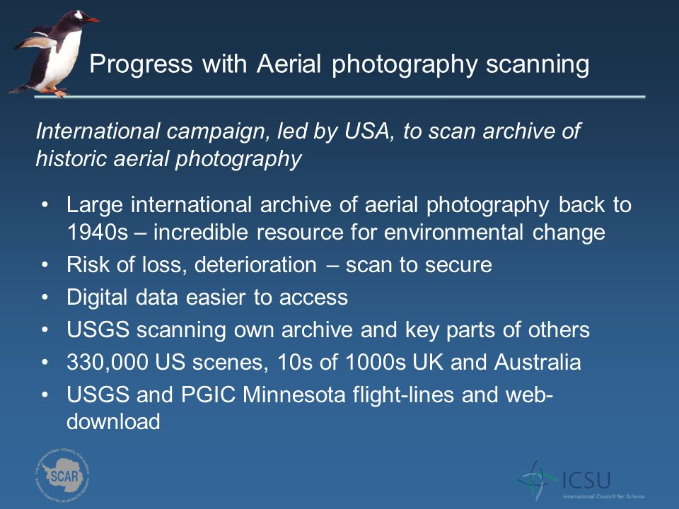 Progress with Aerial photography scanning Large international archive of aerial photography back to 1940s – incredible resource for environmental change Risk of loss, deterioration – scan to secure Digital data easier to access USGS scanning own archive and key parts of others 330,000 US scenes, 10s of 1000s UK and Australia USGS and PGIC Minnesota flight-lines and web- download International campaign, led by USA, to scan archive of historic aerial photography