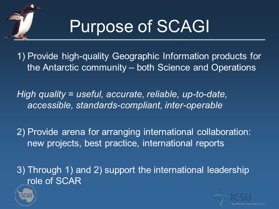 Purpose of SCAGI 1) Provide high-quality Geographic Information products for the Antarctic community – both Science and Operations High quality = useful, accurate, reliable, up-to-date, accessible, standards-compliant, inter-operable 2) Provide arena for arranging international collaboration: new projects, best practice, international reports 3) Through 1) and 2) support the international leadership role of SCAR