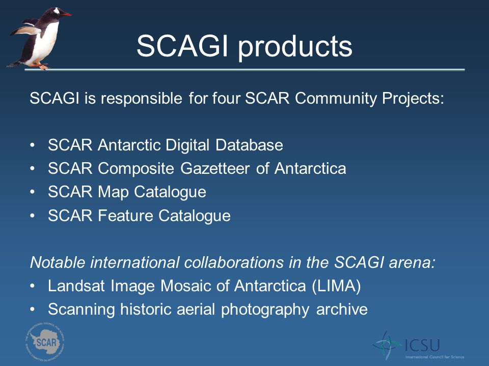 SCAGI products SCAGI is responsible for four SCAR Community Projects: SCAR Antarctic Digital Database SCAR Composite Gazetteer of Antarctica SCAR Map Catalogue SCAR Feature Catalogue Notable international collaborations in the SCAGI arena: Landsat Image Mosaic of Antarctica (LIMA) Scanning historic aerial photography archive