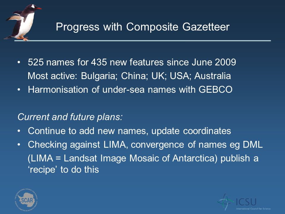 Progress with Composite Gazetteer 525 names for 435 new features since June 2009 Most active: Bulgaria; China; UK; USA; Australia Harmonisation of under-sea names with GEBCO Current and future plans: Continue to add new names, update coordinates Checking against LIMA, convergence of names eg DML (LIMA = Landsat Image Mosaic of Antarctica) publish a recipe to do this