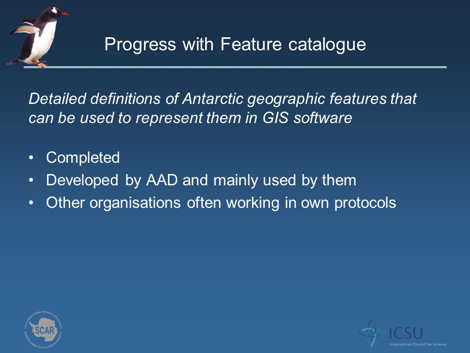 Progress with Feature catalogue Completed Developed by AAD and mainly used by them Other organisations often working in own protocols Detailed definitions of Antarctic geographic features that can be used to represent them in GIS software