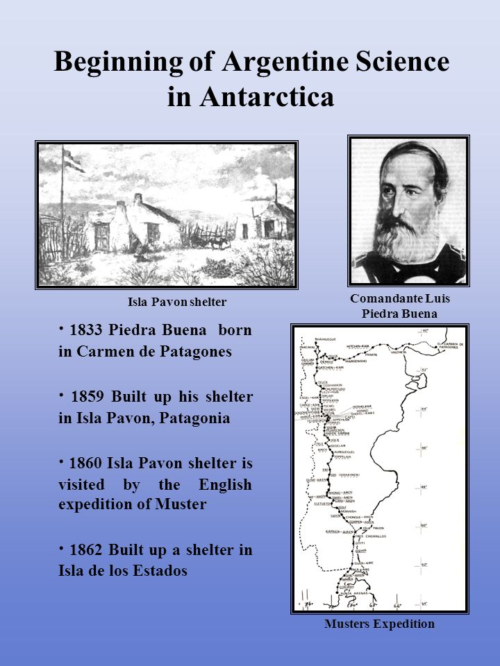 · 1833 Piedra Buena born in Carmen de Patagones · 1859 Built up his shelter in Isla Pavon, Patagonia · 1860 Isla Pavon shelter is visited by the English expedition of Muster · 1862 Built up a shelter in Isla de los Estados Beginning of Argentine Science in Antarctica Comandante Luis Piedra Buena Isla Pavon shelter Musters Expedition