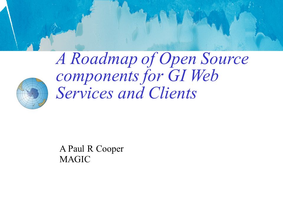 A Roadmap of Open Source components for GI Web Services and Clients A Paul R Cooper MAGIC