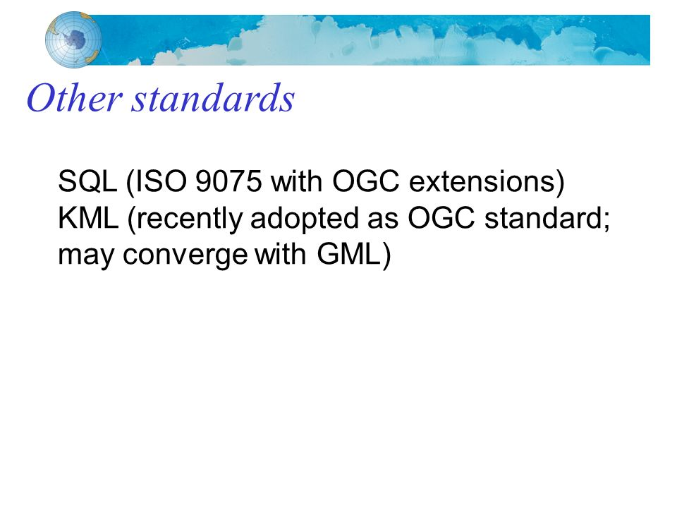 Other standards SQL (ISO 9075 with OGC extensions) KML (recently adopted as OGC standard; may converge with GML)