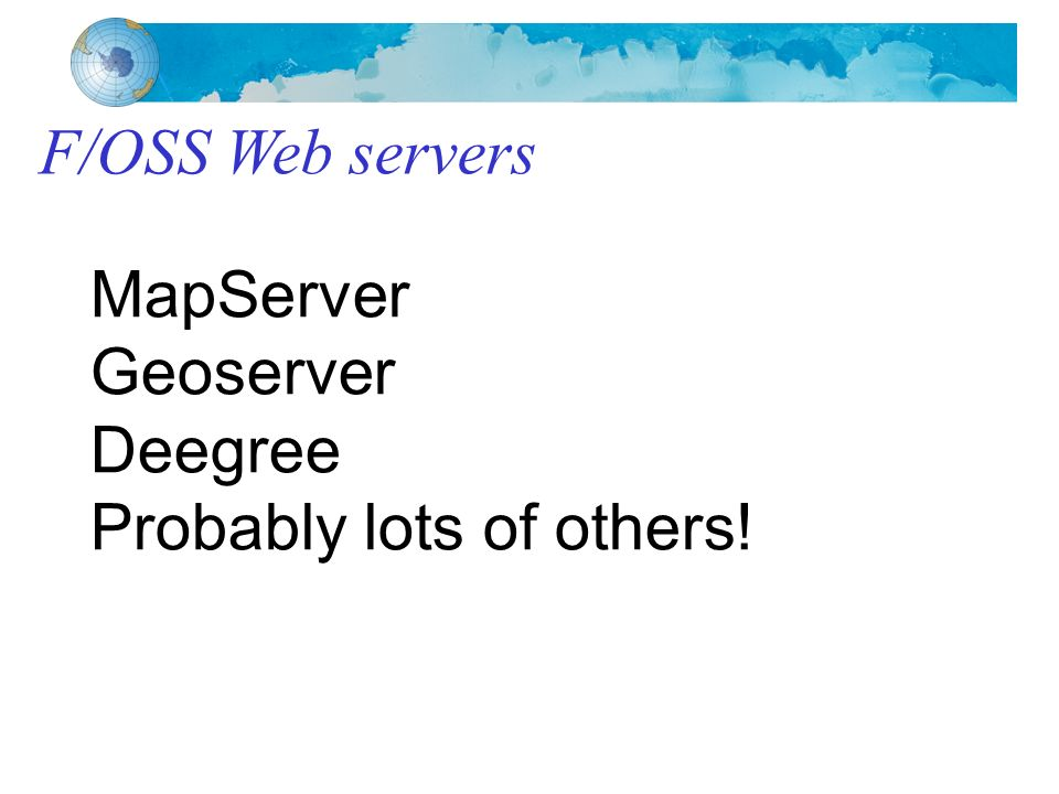 F/OSS Web servers MapServer Geoserver Deegree Probably lots of others!