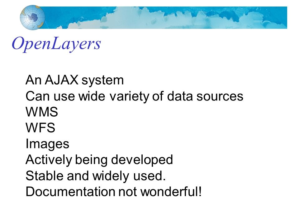 OpenLayers An AJAX system Can use wide variety of data sources WMS WFS Images Actively being developed Stable and widely used.