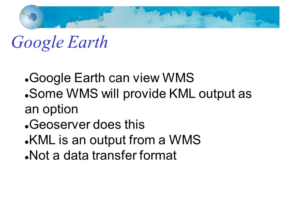 Google Earth Google Earth can view WMS Some WMS will provide KML output as an option Geoserver does this KML is an output from a WMS Not a data transfer format