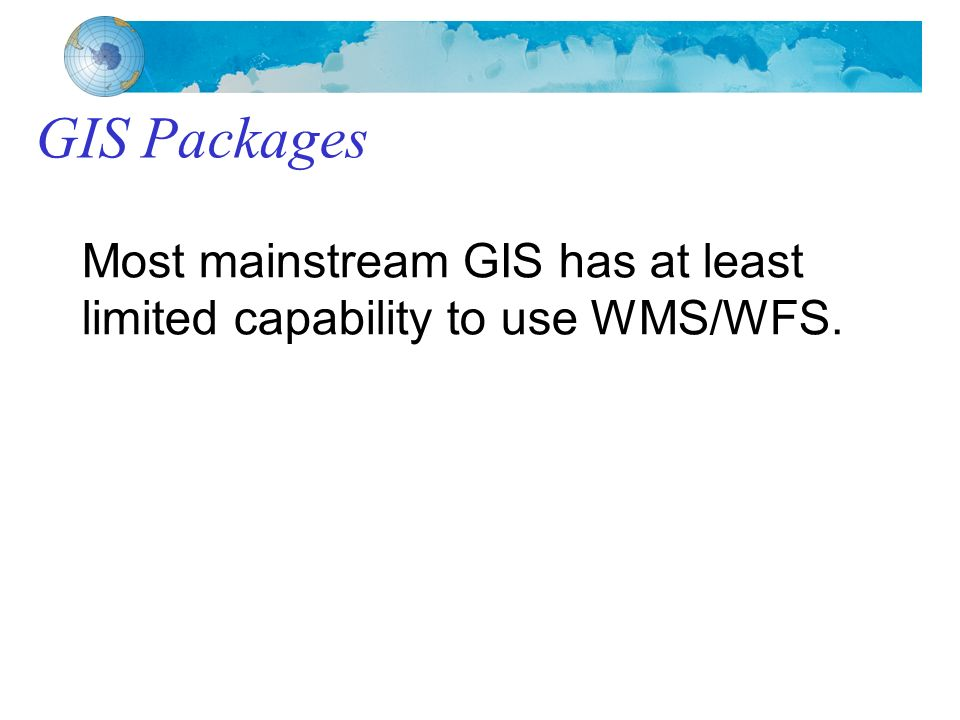 GIS Packages Most mainstream GIS has at least limited capability to use WMS/WFS.