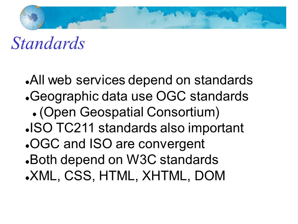 Standards All web services depend on standards Geographic data use OGC standards (Open Geospatial Consortium) ISO TC211 standards also important OGC and ISO are convergent Both depend on W3C standards XML, CSS, HTML, XHTML, DOM