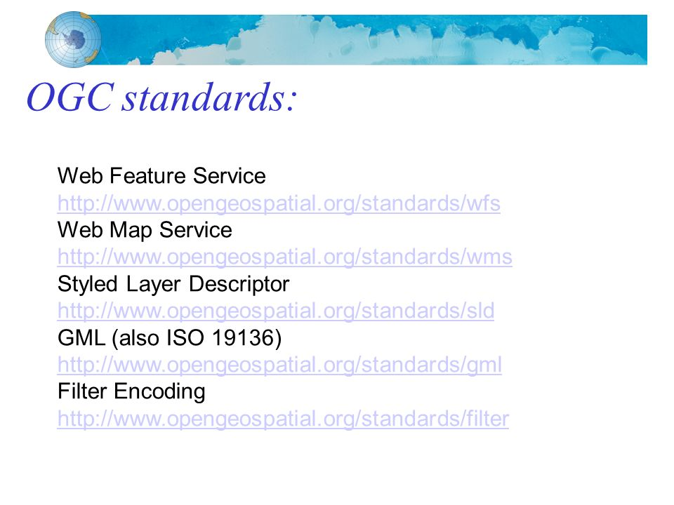 OGC standards: Web Feature Service http://www.opengeospatial.org/standards/wfs Web Map Service http://www.opengeospatial.org/standards/wms Styled Layer Descriptor http://www.opengeospatial.org/standards/sld GML (also ISO 19136) http://www.opengeospatial.org/standards/gml Filter Encoding http://www.opengeospatial.org/standards/filter