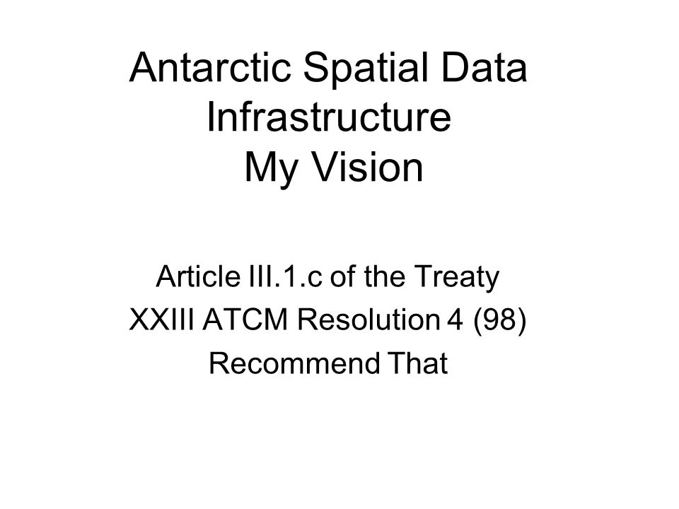 Antarctic Spatial Data Infrastructure My Vision Article III.1.c of the Treaty XXIII ATCM Resolution 4 (98) Recommend That