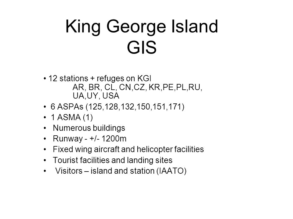 King George Island GIS 12 stations + refuges on KGI AR, BR, CL, CN,CZ, KR,PE,PL,RU, UA,UY, USA 6 ASPAs (125,128,132,150,151,171) 1 ASMA (1) Numerous buildings Runway - +/- 1200m Fixed wing aircraft and helicopter facilities Tourist facilities and landing sites Visitors – island and station (IAATO)