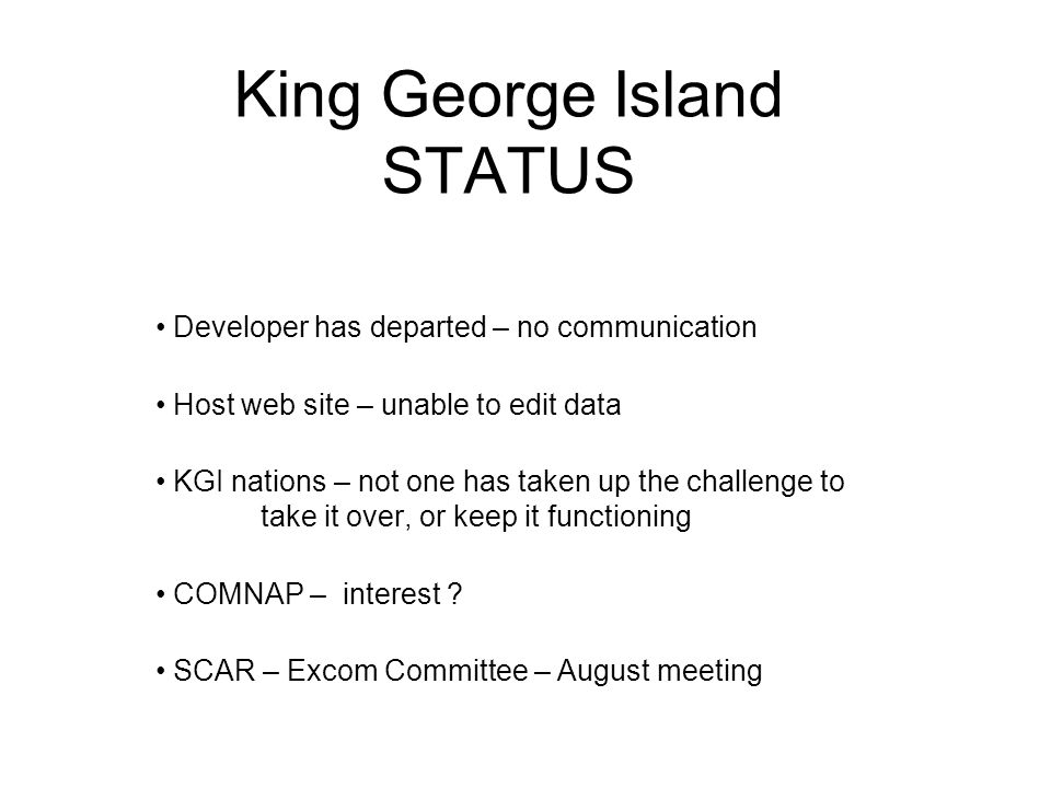 King George Island STATUS Developer has departed – no communication Host web site – unable to edit data KGI nations – not one has taken up the challenge to take it over, or keep it functioning COMNAP – interest .