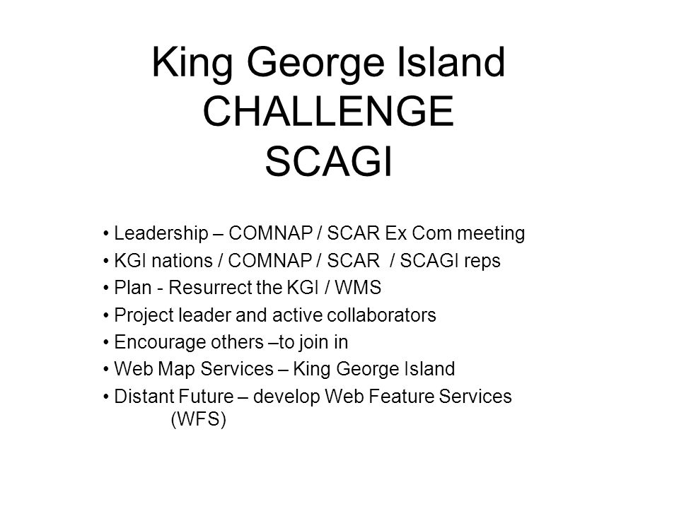 King George Island CHALLENGE SCAGI Leadership – COMNAP / SCAR Ex Com meeting KGI nations / COMNAP / SCAR / SCAGI reps Plan - Resurrect the KGI / WMS Project leader and active collaborators Encourage others –to join in Web Map Services – King George Island Distant Future – develop Web Feature Services (WFS)