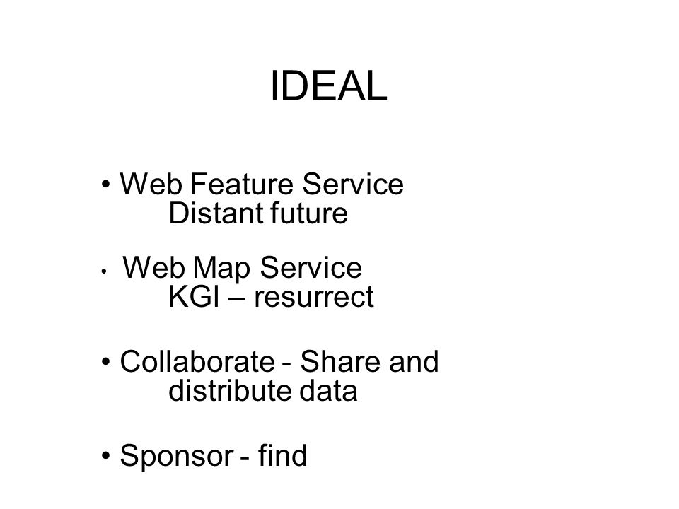 IDEAL Web Feature Service Distant future Web Map Service KGI – resurrect Collaborate - Share and distribute data Sponsor - find