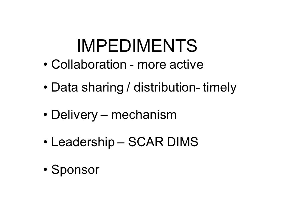 IMPEDIMENTS Collaboration - more active Data sharing / distribution- timely Delivery – mechanism Leadership – SCAR DIMS Sponsor