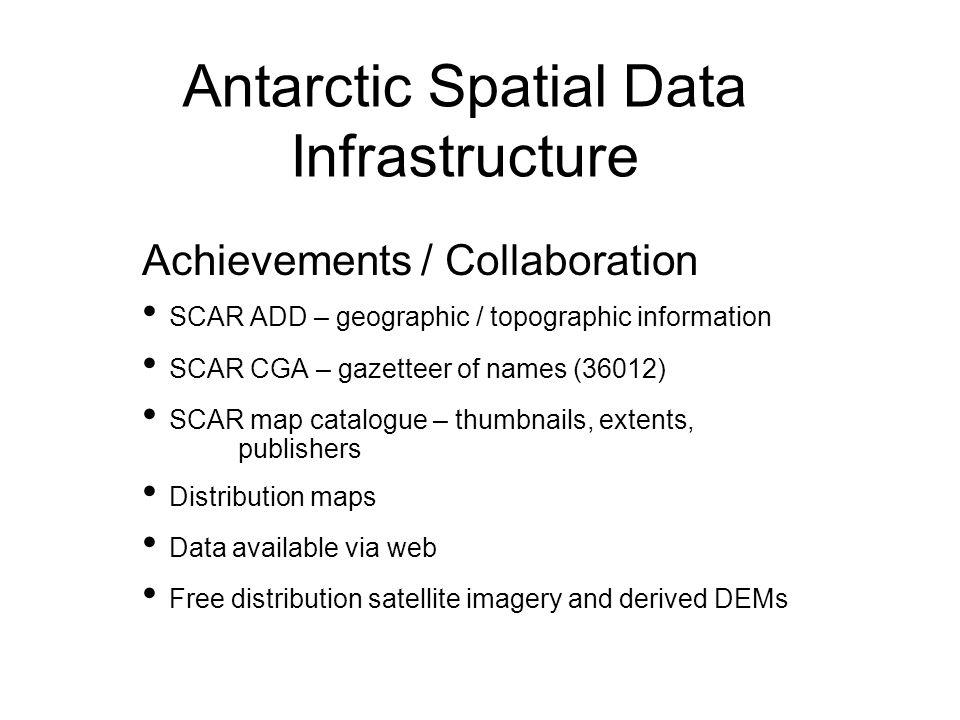 Antarctic Spatial Data Infrastructure Achievements / Collaboration SCAR ADD – geographic / topographic information SCAR CGA – gazetteer of names (36012) SCAR map catalogue – thumbnails, extents, publishers Distribution maps Data available via web Free distribution satellite imagery and derived DEMs