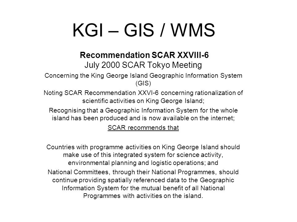 KGI – GIS / WMS Recommendation SCAR XXVIII-6 July 2000 SCAR Tokyo Meeting Concerning the King George Island Geographic Information System (GIS) Noting SCAR Recommendation XXVI-6 concerning rationalization of scientific activities on King George Island; Recognising that a Geographic Information System for the whole island has been produced and is now available on the internet; SCAR recommends that Countries with programme activities on King George Island should make use of this integrated system for science activity, environmental planning and logistic operations; and National Committees, through their National Programmes, should continue providing spatially referenced data to the Geographic Information System for the mutual benefit of all National Programmes with activities on the island.