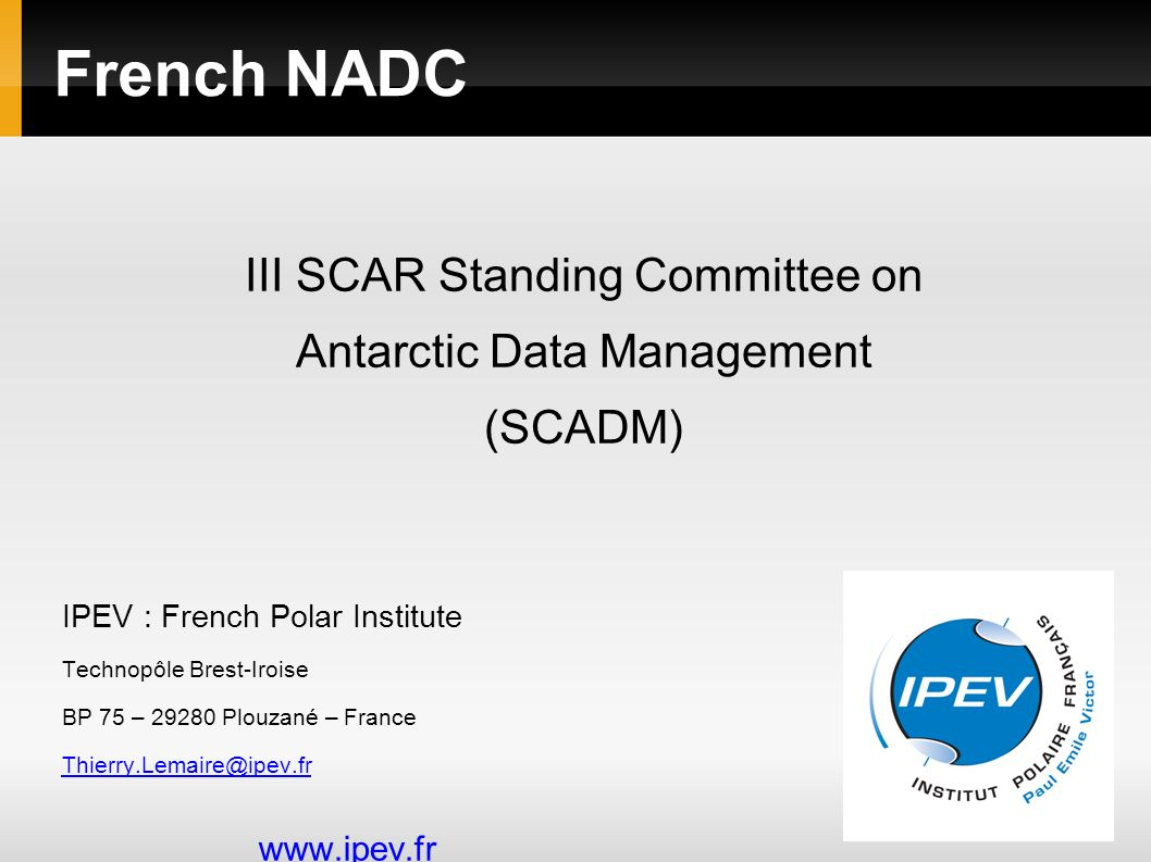French NADC IPEV : French Polar Institute Technopôle Brest-Iroise BP 75 – 29280 Plouzané – France Thierry.Lemaire@ipev.fr www.ipev.fr III SCAR Standing Committee on Antarctic Data Management (SCADM)
