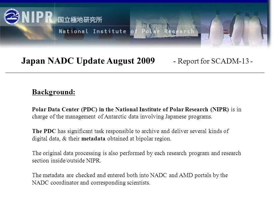 Japan NADC Update August 2009 - Report for SCADM-13 - Background: Polar Data Center (PDC) in the National Institute of Polar Research (NIPR) is in charge of the management of Antarctic data involving Japanese programs.