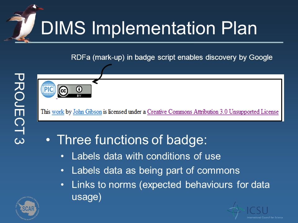 DIMS Implementation Plan PROJECT 3 Three functions of badge: Labels data with conditions of use Labels data as being part of commons Links to norms (expected behaviours for data usage) RDFa (mark-up) in badge script enables discovery by Google