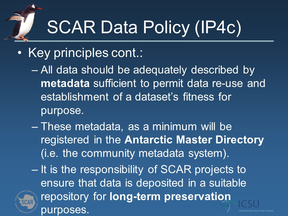 SCAR Data Policy (IP4c) Key principles cont.: –All data should be adequately described by metadata sufficient to permit data re-use and establishment of a datasets fitness for purpose.
