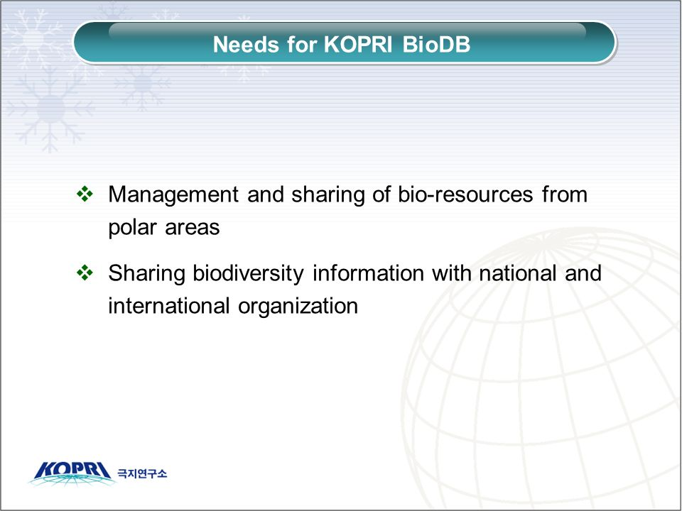 Management and sharing of bio-resources from polar areas Sharing biodiversity information with national and international organization Needs for KOPRI BioDB