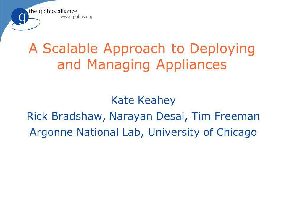 A Scalable Approach to Deploying and Managing Appliances Kate Keahey Rick Bradshaw, Narayan Desai, Tim Freeman Argonne National Lab, University of Chicago