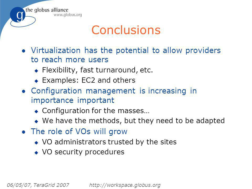 06/05/07, TeraGrid 2007http://workspace.globus.org Conclusions l Virtualization has the potential to allow providers to reach more users u Flexibility, fast turnaround, etc.