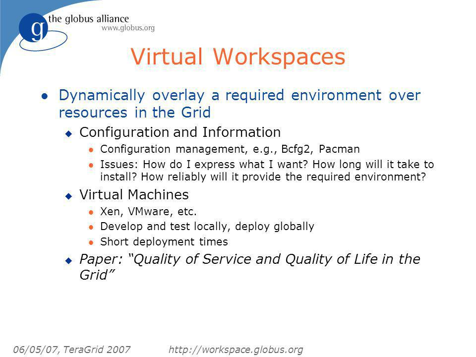06/05/07, TeraGrid 2007http://workspace.globus.org Virtual Workspaces l Dynamically overlay a required environment over resources in the Grid u Configuration and Information l Configuration management, e.g., Bcfg2, Pacman l Issues: How do I express what I want.