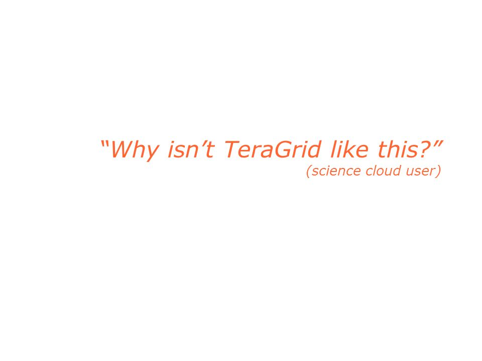 Why isnt TeraGrid like this (science cloud user)
