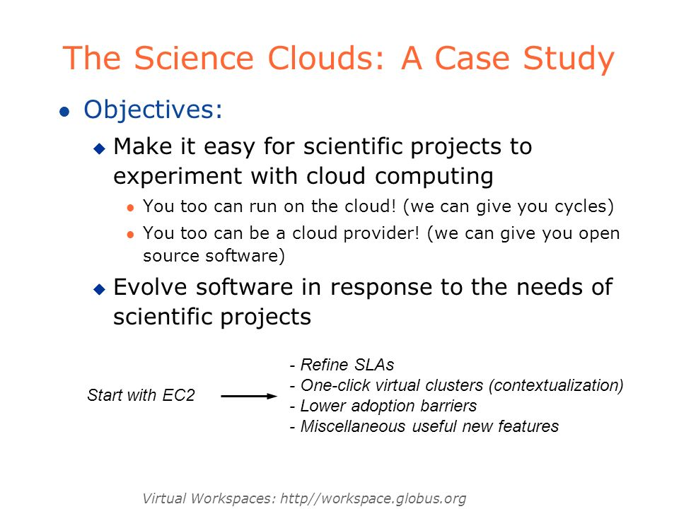 Virtual Workspaces: http//workspace.globus.org The Science Clouds: A Case Study l Objectives: u Make it easy for scientific projects to experiment with cloud computing l You too can run on the cloud.