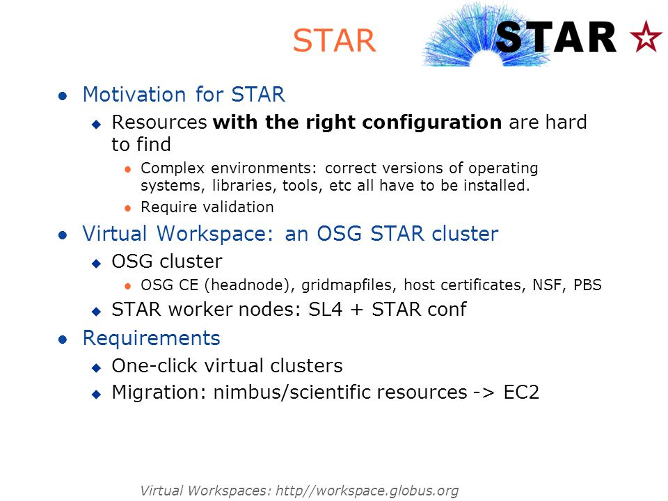 Virtual Workspaces: http//workspace.globus.org STAR l Motivation for STAR u Resources with the right configuration are hard to find l Complex environments: correct versions of operating systems, libraries, tools, etc all have to be installed.