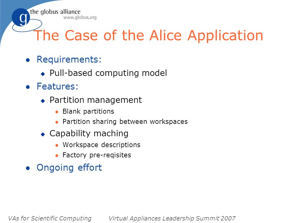 VAs for Scientific ComputingVirtual Appliances Leadership Summit 2007 The Case of the Alice Application l Requirements: u Pull-based computing model l Features: u Partition management l Blank partitions l Partition sharing between workspaces u Capability maching l Workspace descriptions l Factory pre-reqisites l Ongoing effort