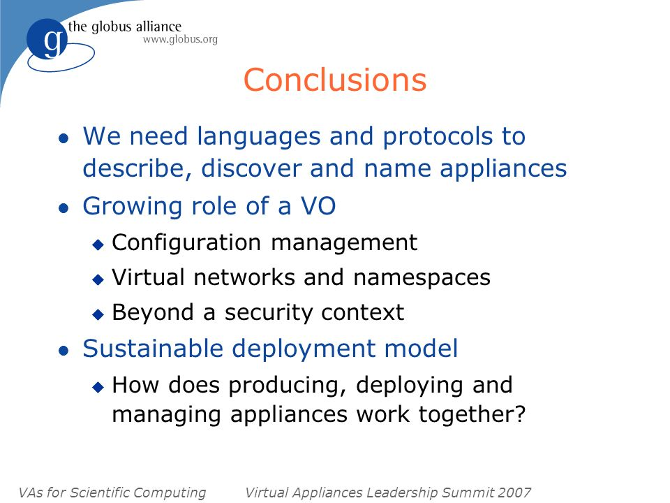 VAs for Scientific ComputingVirtual Appliances Leadership Summit 2007 Conclusions l We need languages and protocols to describe, discover and name appliances l Growing role of a VO u Configuration management u Virtual networks and namespaces u Beyond a security context l Sustainable deployment model u How does producing, deploying and managing appliances work together