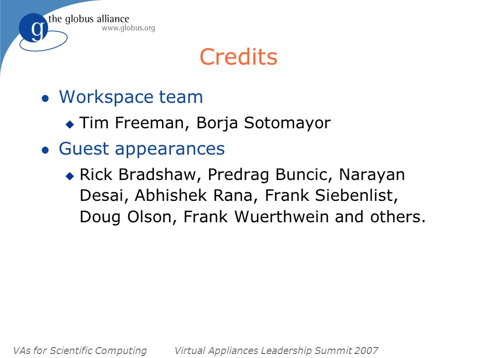 VAs for Scientific ComputingVirtual Appliances Leadership Summit 2007 Credits l Workspace team u Tim Freeman, Borja Sotomayor l Guest appearances u Rick Bradshaw, Predrag Buncic, Narayan Desai, Abhishek Rana, Frank Siebenlist, Doug Olson, Frank Wuerthwein and others.