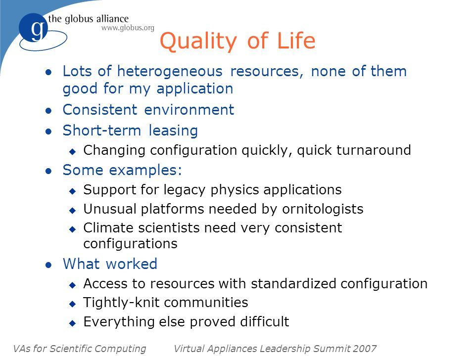 VAs for Scientific ComputingVirtual Appliances Leadership Summit 2007 Quality of Life l Lots of heterogeneous resources, none of them good for my application l Consistent environment l Short-term leasing u Changing configuration quickly, quick turnaround l Some examples: u Support for legacy physics applications u Unusual platforms needed by ornitologists u Climate scientists need very consistent configurations l What worked u Access to resources with standardized configuration u Tightly-knit communities u Everything else proved difficult