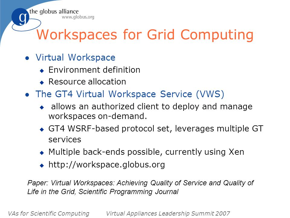 VAs for Scientific ComputingVirtual Appliances Leadership Summit 2007 Workspaces for Grid Computing l Virtual Workspace u Environment definition u Resource allocation l The GT4 Virtual Workspace Service (VWS) u allows an authorized client to deploy and manage workspaces on-demand.